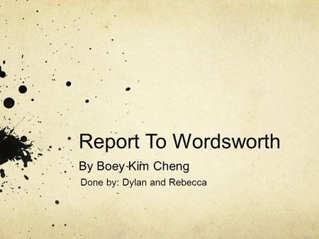 Report To Wordsworth By Boey Kim Cheng Done by: Dylan and Rebecca.