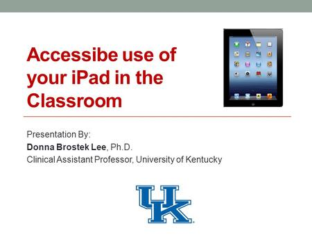 Accessibe use of your iPad in the Classroom Presentation By: Donna Brostek Lee, Ph.D. Clinical Assistant Professor, University of Kentucky.