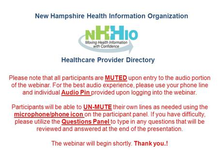 New Hampshire Health Information Organization Healthcare Provider Directory Please note that all participants are MUTED upon entry to the audio portion.