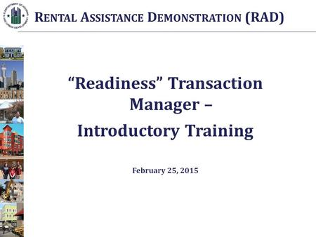 """Readiness"" Transaction Manager – Introductory Training February 25, 2015 R ENTAL A SSISTANCE D EMONSTRATION (RAD)"