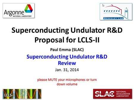 Superconducting Undulator R&D Proposal for LCLS-II Paul Emma (SLAC) Superconducting Undulator R&D Review Jan. 31, 2014 please MUTE your microphones or.