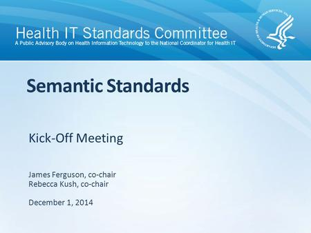Kick-Off Meeting Semantic Standards James Ferguson, co-chair Rebecca Kush, co-chair December 1, 2014.