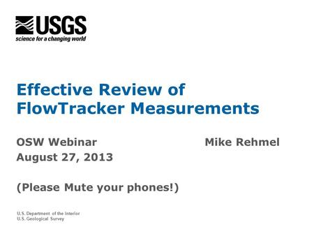U.S. Department of the Interior U.S. Geological Survey Effective Review of FlowTracker Measurements OSW WebinarMike Rehmel August 27, 2013 (Please Mute.