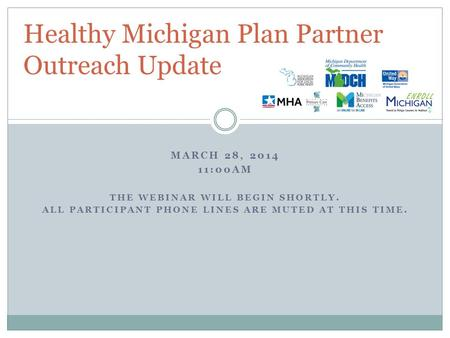 MARCH 28, 2014 11:00AM THE WEBINAR WILL BEGIN SHORTLY. ALL PARTICIPANT PHONE LINES ARE MUTED AT THIS TIME. Healthy Michigan Plan Partner Outreach Update.