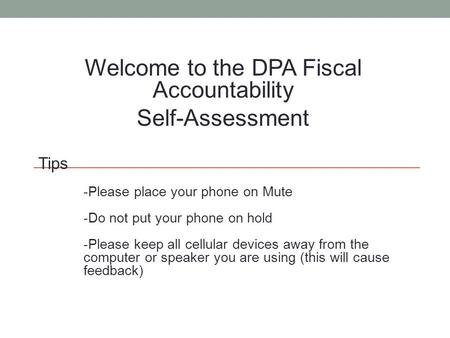 Welcome to the DPA Fiscal Accountability Self-Assessment Tips -Please place your phone on Mute -Do not put your phone on hold -Please keep all cellular.