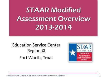 STAAR Modified Assessment Overview 2013-2014 Education Service Center Region XI Fort Worth, Texas Provided by ESC Region XI (Source: TEA Student Assessment.