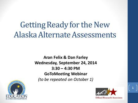 Aran Felix & Dan Farley Wednesday, September 24, 2014 3:30 – 4:30 PM GoToMeeting Webinar (to be repeated on October 1) 1 Getting Ready for the New Alaska.