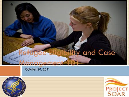 Refugee Eligibility and Case Management 101 October 20, 2011.