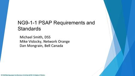 NENA Development Conference | October 2014 | Orlando, Florida NG9-1-1 PSAP Requirements and Standards Michael Smith, DSS Mike Vislocky, Network Orange.