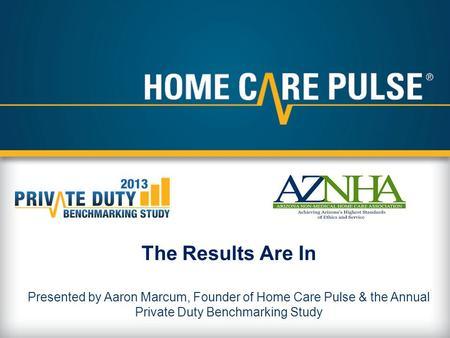 The Results Are In Presented by Aaron Marcum, Founder of Home Care Pulse & the Annual Private Duty Benchmarking Study.