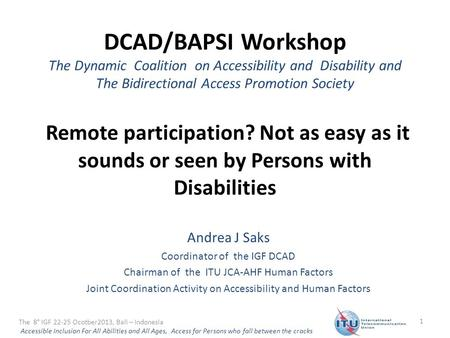 DCAD/BAPSI Workshop The Dynamic Coalition on Accessibility and Disability and The Bidirectional Access Promotion Society Remote participation? Not as easy.