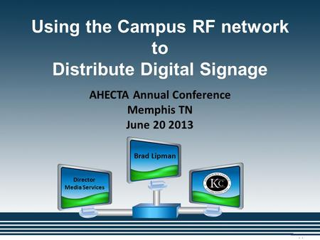 Using the Campus RF network to Distribute Digital Signage Brad Lipman Director Media Services AHECTA Annual Conference Memphis TN June 20 2013.
