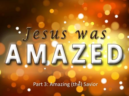 Part 3: Amazing (the) Savior.