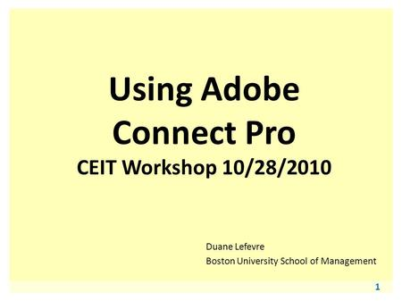 1 Using Adobe Connect Pro CEIT Workshop 10/28/2010 Duane Lefevre Boston University School of Management.