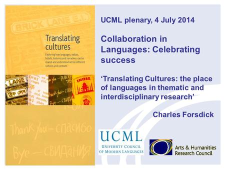 UCML plenary, 4 July 2014 Collaboration in Languages: Celebrating success 'Translating Cultures: the place of languages in thematic and interdisciplinary.