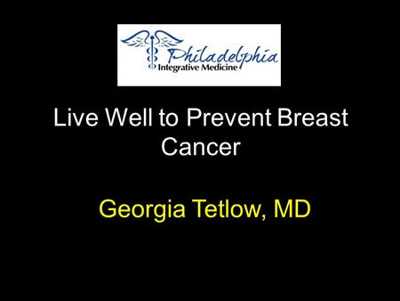 Live Well to Prevent Breast Cancer Georgia Tetlow, MD.