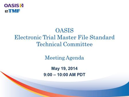 OASIS Electronic Trial Master File Standard Technical Committee Meeting Agenda May 19, 2014 9:00 – 10:00 AM PDT.
