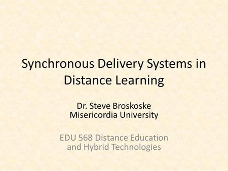 Synchronous Delivery Systems in Distance Learning Dr. Steve Broskoske Misericordia University EDU 568 Distance Education and Hybrid Technologies.