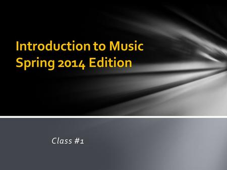 Class #1 Introduction to Music Spring 2014 Edition.