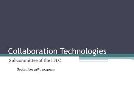 Collaboration Technologies Subcommittee of the ITLC September 21 st, 10:30am.