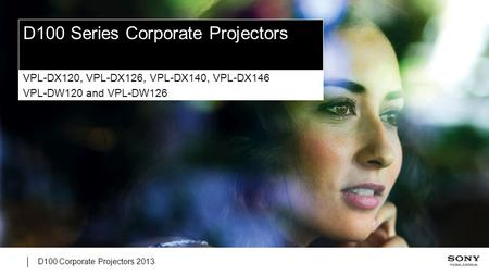 D100 Corporate Projectors 2013 D100 Series Corporate Projectors VPL-DX120, VPL-DX126, VPL-DX140, VPL-DX146 VPL-DW120 and VPL-DW126.