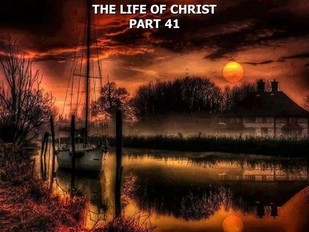 THE LIFE OF CHRIST PART 41 THE LIFE OF CHRIST PART 41.