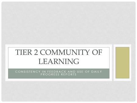 CONSISTENCY IN FEEDBACK AND USE OF DAILY PROGRESS REPORTS TIER 2 COMMUNITY OF LEARNING.