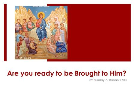 Are you ready to be Brought to Him? 3 rd Sunday of Babah 1730.