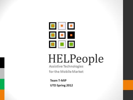 HELPeople Assistive Technologies for the Mobile Market Team T-MIP UTD Spring 2012.