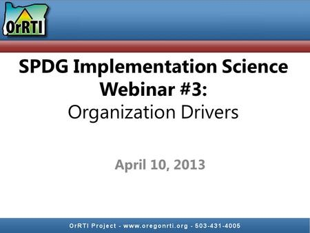 April 10, 2013 SPDG Implementation Science Webinar #3: Organization Drivers.