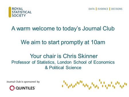 A warm welcome to today's <strong>Journal</strong> <strong>Club</strong> We aim to start promptly at 10am Your chair is Chris Skinner Professor of Statistics, London School of Economics.