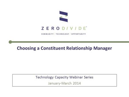 Choosing a Constituent Relationship Manager Technology Capacity Webinar Series January-March 2014.