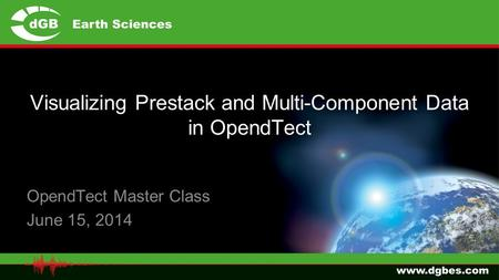 Visualizing Prestack and Multi-Component Data in OpendTect OpendTect Master Class June 15, 2014.