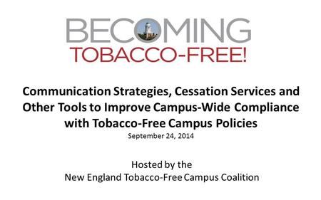 Communication Strategies, Cessation Services and Other Tools to Improve Campus-Wide Compliance with Tobacco-Free Campus Policies September 24, 2014 Hosted.