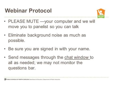Webinar Protocol PLEASE MUTE —your computer and we will move you to panelist so you can talk Eliminate background noise as much as possible. Be sure you.