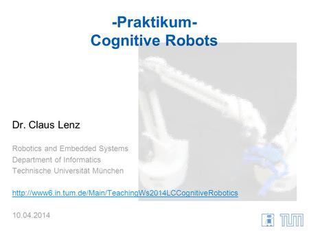 -Praktikum- Cognitive Robots Dr. Claus Lenz Robotics and Embedded Systems Department of Informatics Technische Universität München