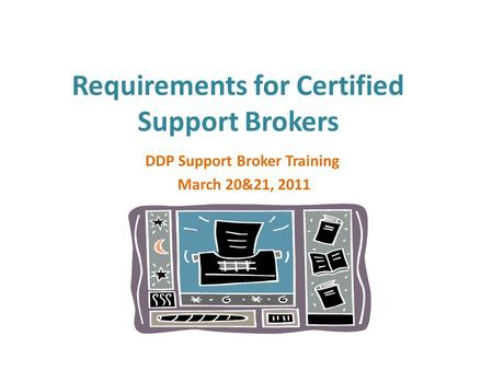 Requirements for Certified Support Brokers DDP Support Broker Training March 20&21, 2011.