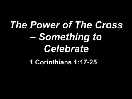 The Power of The Cross – Something to Celebrate 1 Corinthians 1:17-25.