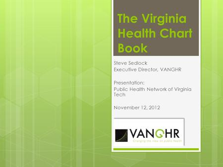 The Virginia Health Chart Book Steve Sedlock Executive Director, VANGHR Presentation: Public Health Network of Virginia Tech November 12, 2012.