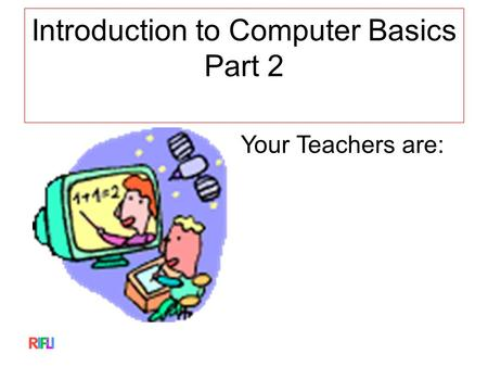 Introduction to Computer Basics Part 2 Your Teachers are: