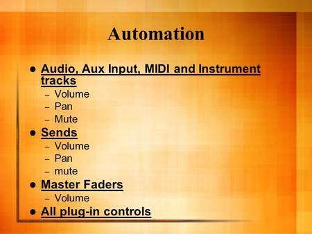 Automation Audio, Aux Input, MIDI and Instrument tracks – Volume – Pan – Mute Sends – Volume – Pan – mute Master Faders – Volume All plug-in controls.