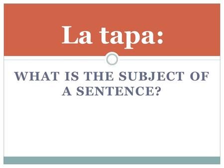 WHAT IS THE SUBJECT OF A SENTENCE? La tapa:. UNIDAD 2A Subjects and Subject Pronouns.