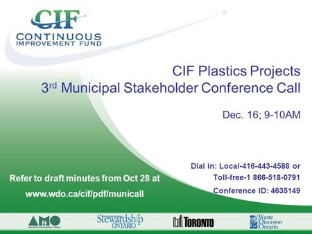 CIF Plastics Projects 3 rd Municipal Stakeholder Conference Call Dec. 16; 9-10AM Dial in: Local-416-443-4588 or Toll-free-1 866-518-0791 Conference ID: