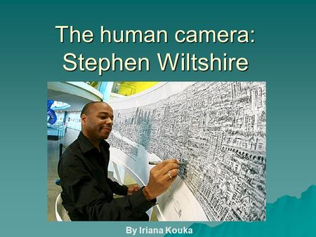 The human camera: Stephen Wiltshire By Iriana Kouka.