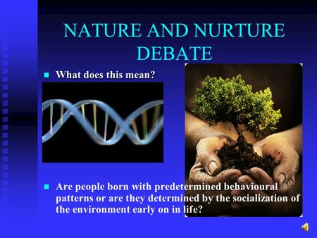 NATURE AND NURTURE DEBATE What does this mean? What does this mean? Are people born with predetermined behavioural patterns or are they determined by.