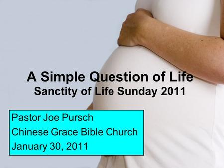 A Simple Question of Life Sanctity of Life Sunday 2011 Pastor Joe Pursch Chinese Grace Bible Church January 30, 2011.
