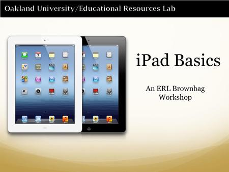 IPad Basics An ERL Brownbag Workshop. Getting to know the iPad 1)Home Button 2)Dock Connector 3)Speakers 4)Hold Button 5)Antenna Cover 6)Mute Button 7)Volume.