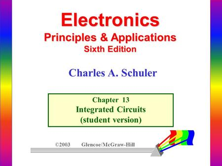 Electronics Principles & Applications Sixth Edition Chapter 13 Integrated Circuits (student version) ©2003 Glencoe/McGraw-Hill Charles A. Schuler.