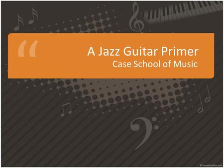 A Jazz Guitar Primer Case School of Music. Suggested Equipment.