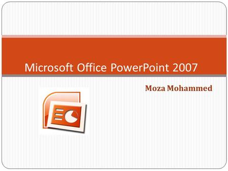 Moza Mohammed Microsoft Office PowerPoint 2007. To open Microsoft Office PowerPoint 2007.